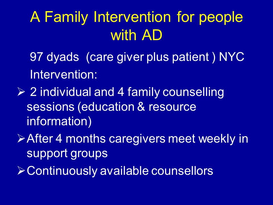 A Family Intervention for people with AD 97 dyads (care giver plus patient ) NYC Intervention:  2 individual and 4 family counselling sessions (education & resource information)  After 4 months caregivers meet weekly in support groups  Continuously available counsellors