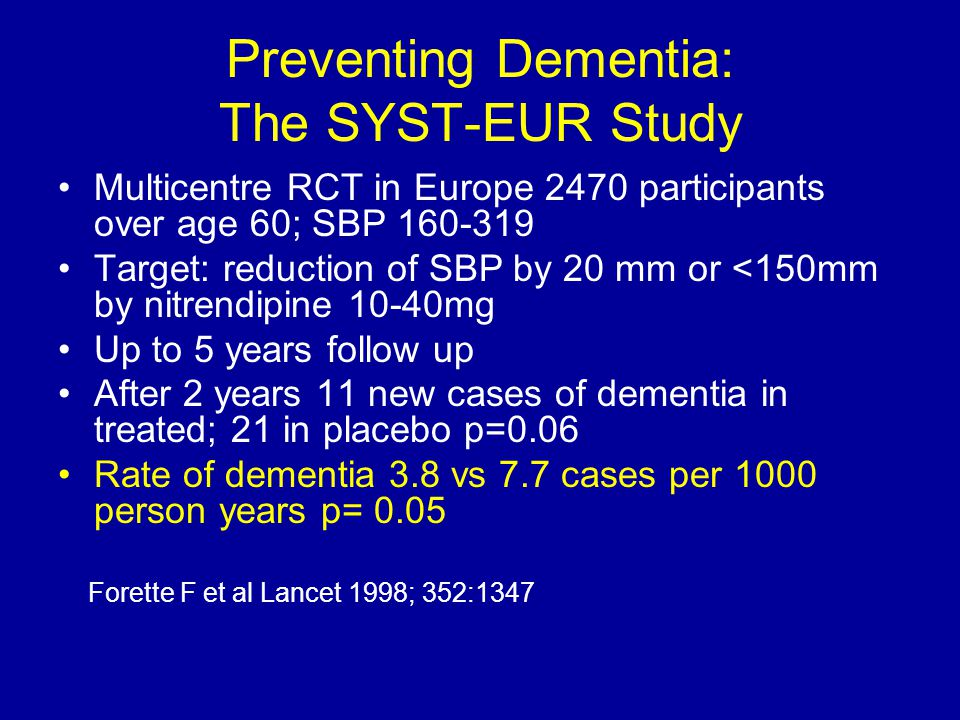 Preventing Dementia: The SYST-EUR Study Multicentre RCT in Europe 2470 participants over age 60; SBP 160-319 Target: reduction of SBP by 20 mm or <150mm by nitrendipine 10-40mg Up to 5 years follow up After 2 years 11 new cases of dementia in treated; 21 in placebo p=0.06 Rate of dementia 3.8 vs 7.7 cases per 1000 person years p= 0.05 Forette F et al Lancet 1998; 352:1347