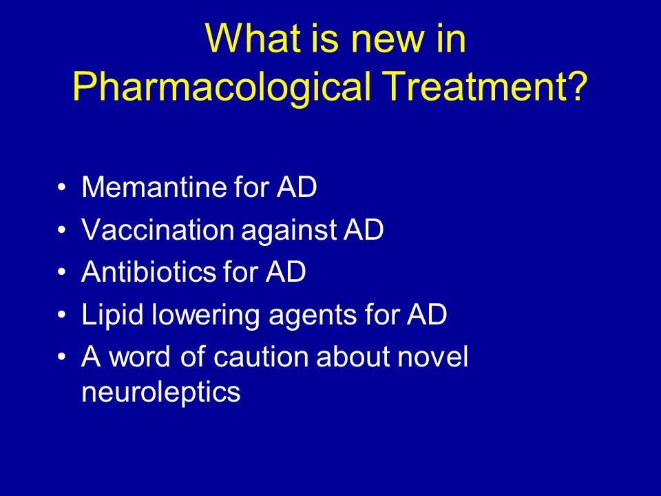 What is new in Pharmacological Treatment.