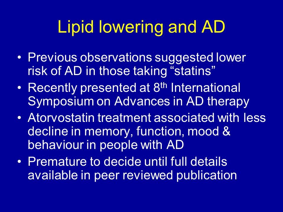 Lipid lowering and AD Previous observations suggested lower risk of AD in those taking statins Recently presented at 8 th International Symposium on Advances in AD therapy Atorvostatin treatment associated with less decline in memory, function, mood & behaviour in people with AD Premature to decide until full details available in peer reviewed publication