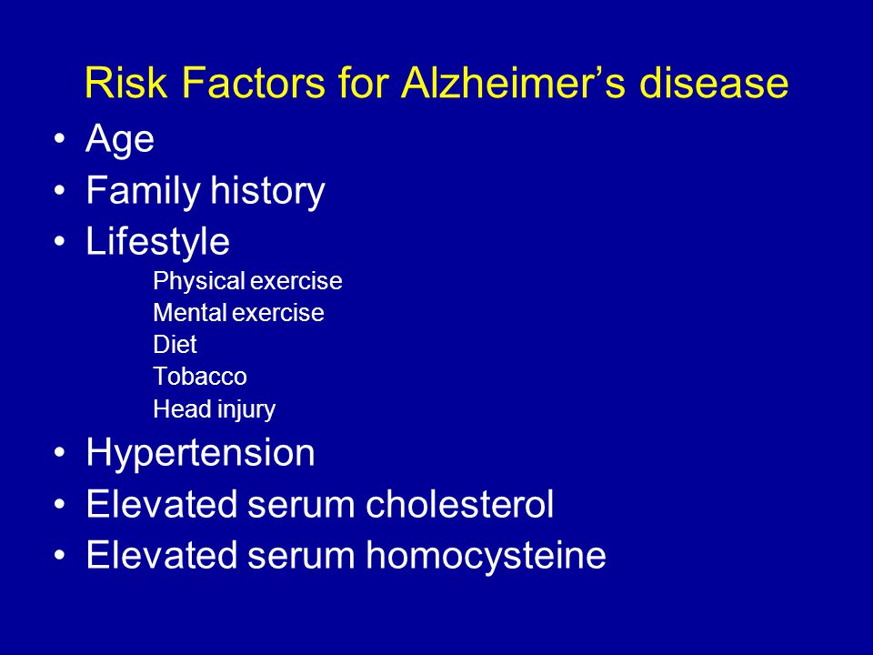 Risk Factors for Alzheimer's disease Age Family history Lifestyle Physical exercise Mental exercise Diet Tobacco Head injury Hypertension Elevated serum cholesterol Elevated serum homocysteine