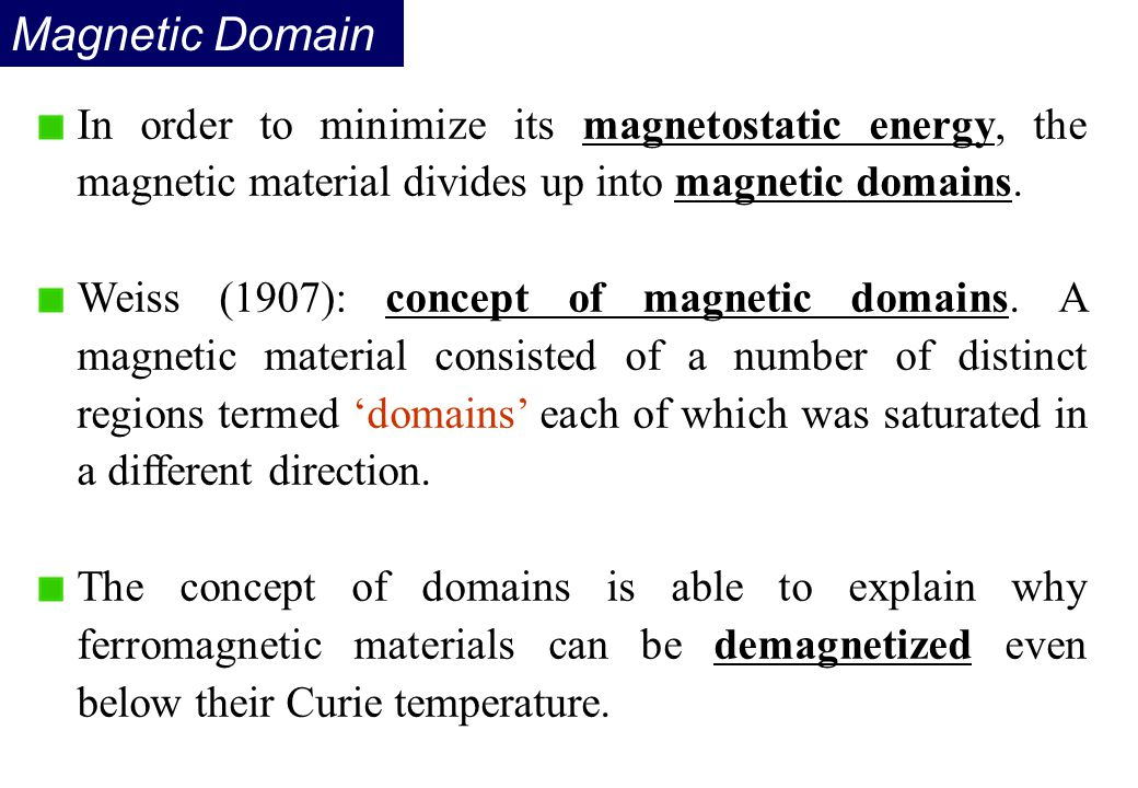 Magnetic Domain In order to minimize its magnetostatic energy, the magnetic material divides up into magnetic domains. Weiss (1907): concept of magnet