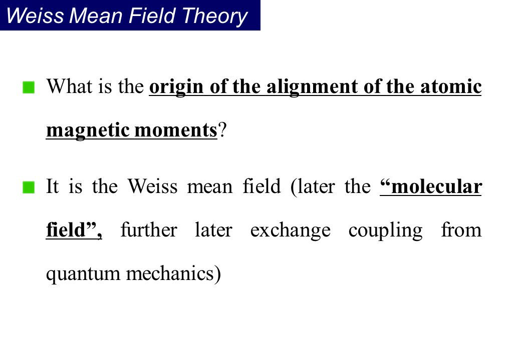 "What is the origin of the alignment of the atomic magnetic moments? It is the Weiss mean field (later the ""molecular field"", further later exchange co"