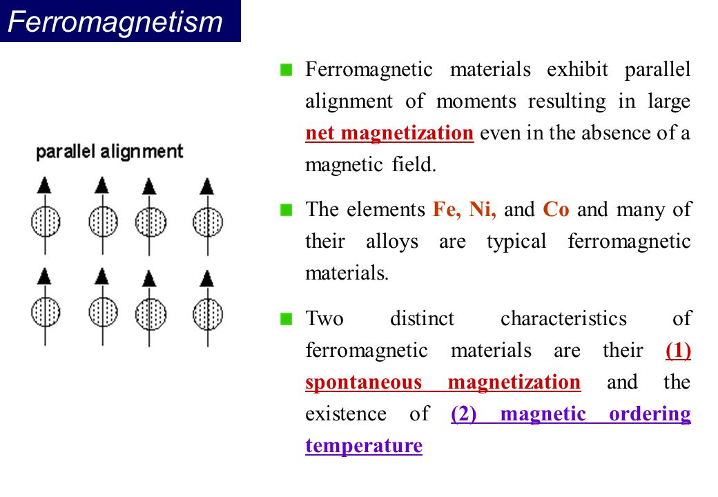 Ferromagnetism Ferromagnetic materials exhibit parallel alignment of moments resulting in large net magnetization even in the absence of a magnetic fi