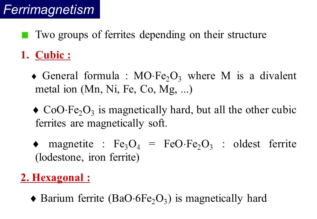 Two groups of ferrites depending on their structure 1.Cubic :  General formula : MO  Fe 2 O 3 where M is a divalent metal ion (Mn, Ni, Fe, Co, Mg,..
