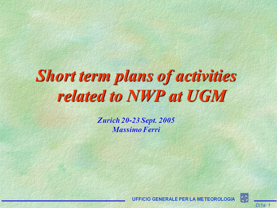 Di1a: 1 UFFICIO GENERALE PER LA METEOROLOGIA Short term plans of activities related to NWP at UGM Zurich 20-23 Sept.