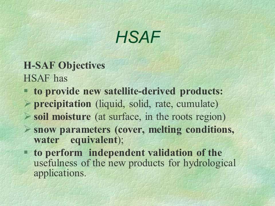 HSAF H-SAF Objectives HSAF has §to provide new satellite-derived products:  precipitation (liquid, solid, rate, cumulate)  soil moisture (at surface, in the roots region)  snow parameters (cover, melting conditions, water equivalent); §to perform independent validation of the usefulness of the new products for hydrological applications.