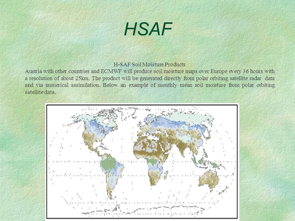 HSAF H-SAF Soil Moisture Products Austria with other countries and ECMWF will produce soil moisture maps over Europe every 36 hours with a resolution of about 25km.