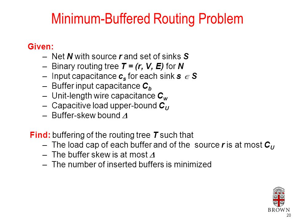 20 Minimum-Buffered Routing Problem Given: –Net N with source r and set of sinks S –Binary routing tree T = (r, V, E) for N –Input capacitance c s for