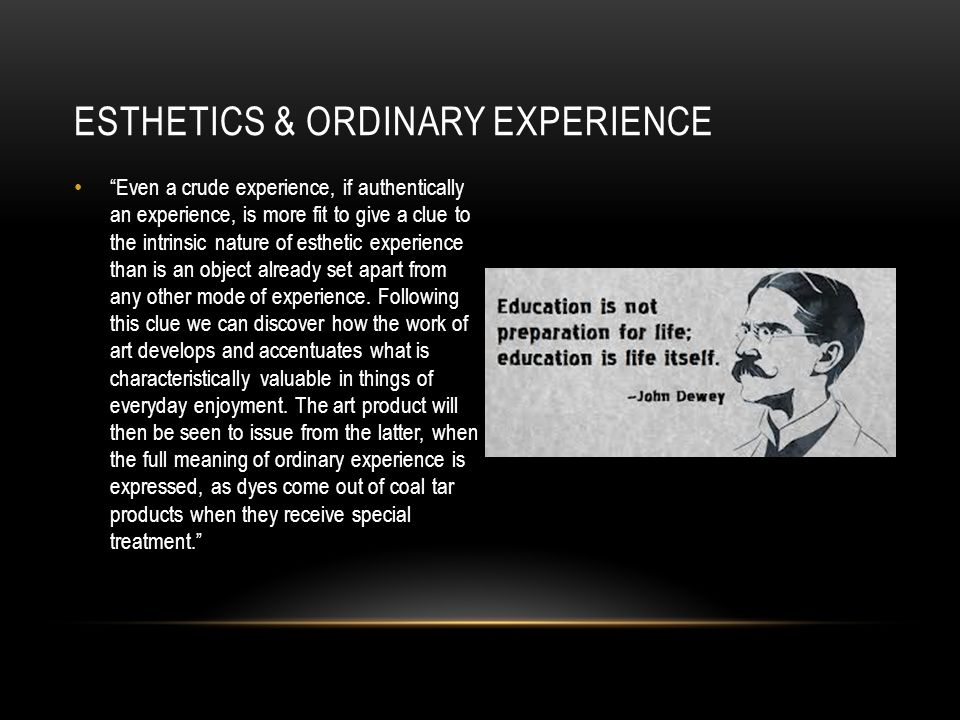 ESTHETICS & ORDINARY EXPERIENCE Even a crude experience, if authentically an experience, is more fit to give a clue to the intrinsic nature of esthetic experience than is an object already set apart from any other mode of experience.