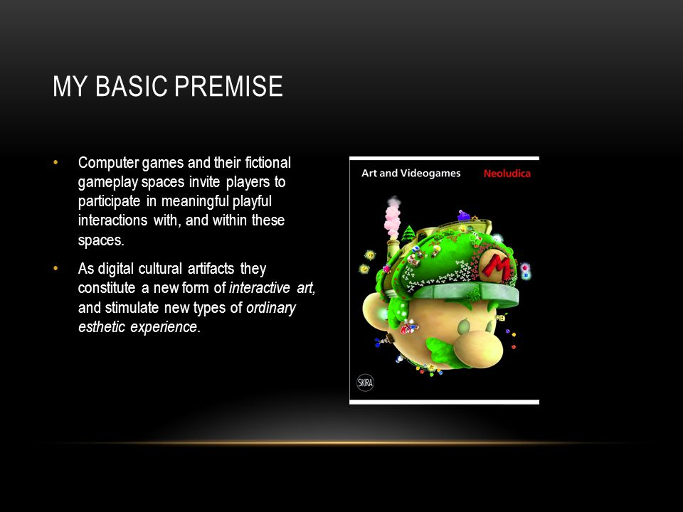 MY BASIC PREMISE Computer games and their fictional gameplay spaces invite players to participate in meaningful playful interactions with, and within these spaces.