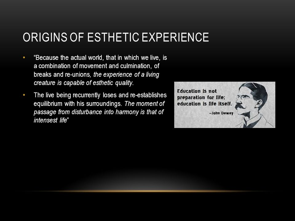 ORIGINS OF ESTHETIC EXPERIENCE Because the actual world, that in which we live, is a combination of movement and culmination, of breaks and re-unions, the experience of a living creature is capable of esthetic quality.