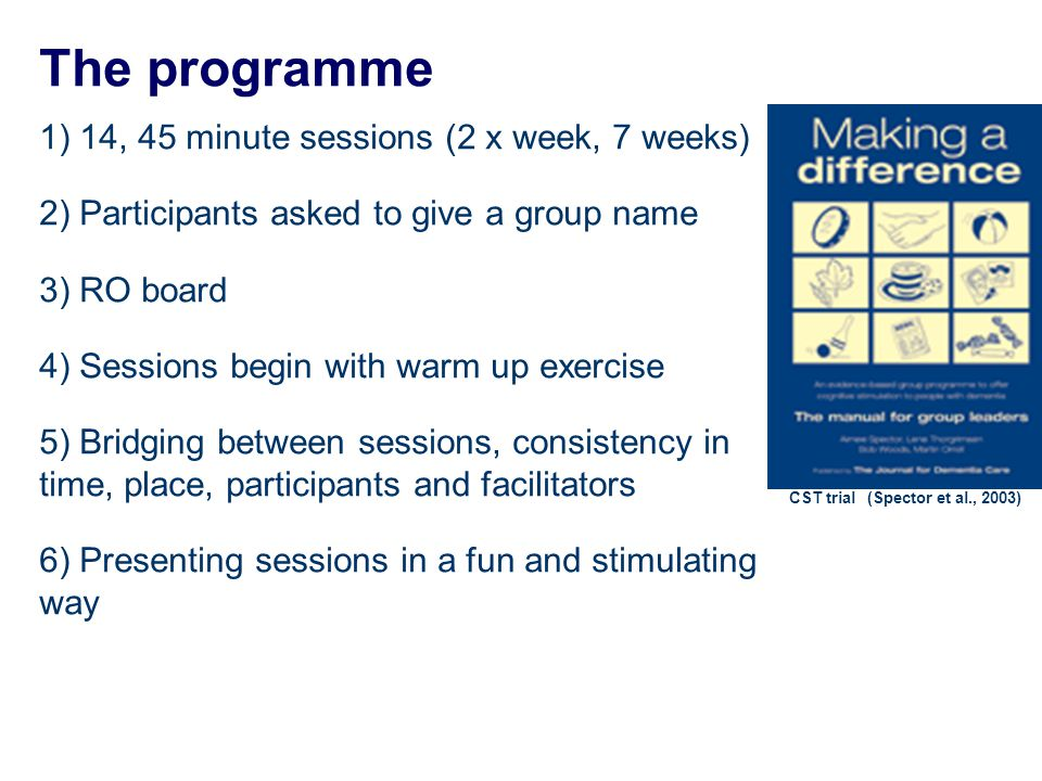 The programme 1) 14, 45 minute sessions (2 x week, 7 weeks) 2) Participants asked to give a group name 3) RO board 4) Sessions begin with warm up exercise 5) Bridging between sessions, consistency in time, place, participants and facilitators 6) Presenting sessions in a fun and stimulating way CST trial (Spector et al., 2003)