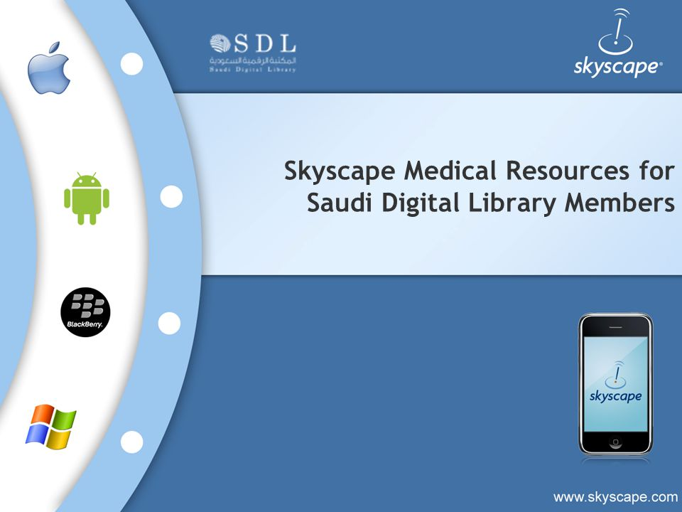 About Skyscape Skyscape is the leading source of medical information on mobile devices and the Web 600 + Medical Resources Clinical References Drug Databases Medical Calculators, tools and Guidelines Mobile access iPhone/iPod-Touch/iPad Android based Smartphones or tablets BlackBerry smartphones Web access IE, Chrome, Firefox or Safari