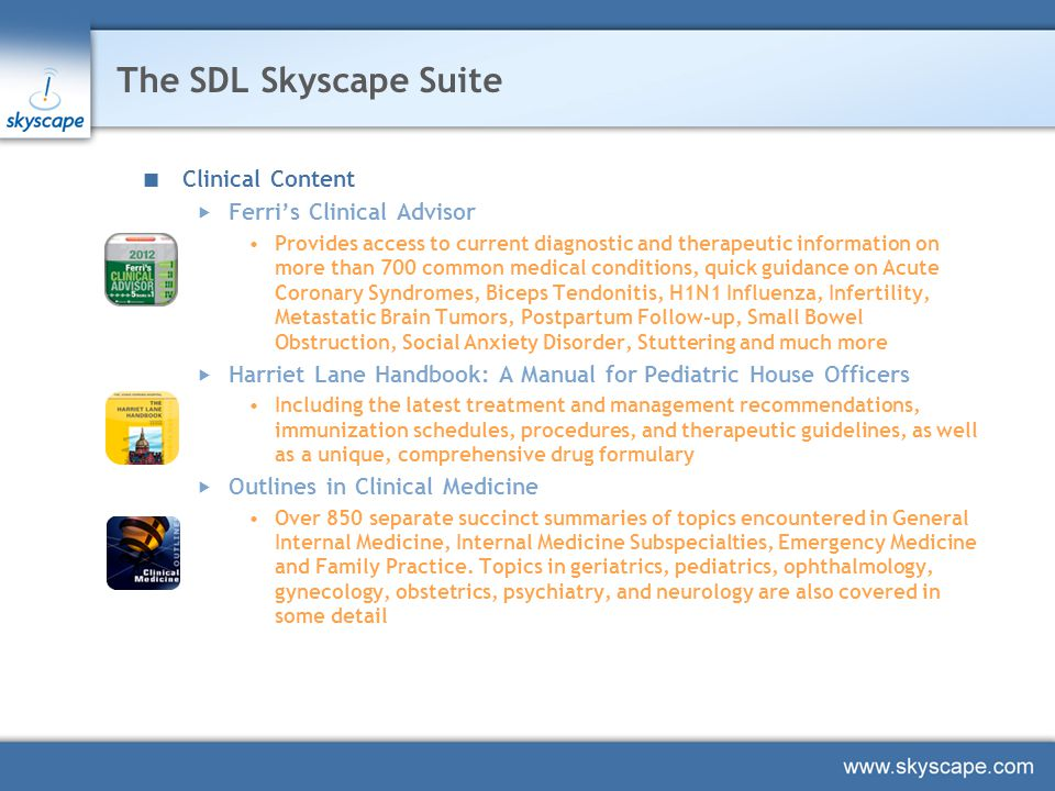 SDL Skyscape Suite (Continued) Drug Guides  DrDrugs™ - Drug Guide for Physicians Over 1,000 drug monographs, 800+ built in drug dosing calculation tools and includes audio pronunciations for almost 890 generic drugs  RxDrugs – Comprehensive Drug Guide Thousands of brands and generics, with interactions (including multi-drug analyzer tool), pill images and over 400 integrated dosing calculators Saudi National Formulary (Coming Soon)  Will include information such as Generic names, Brand names, Availability, ATC codes etc.