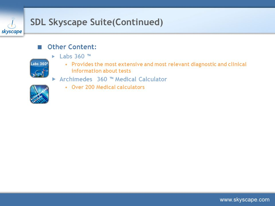 SDL Skyscape Suite(Continued) Other Content:  Labs 360 ™ Provides the most extensive and most relevant diagnostic and clinical information about tests  Archimedes 360 ™ Medical Calculator Over 200 Medical calculators