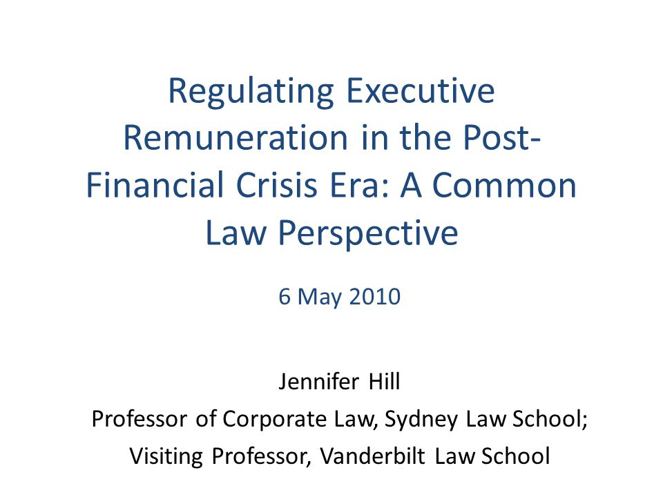 Regulating Executive Remuneration in the Post- Financial Crisis Era: A Common Law Perspective 6 May 2010 Jennifer Hill Professor of Corporate Law, Sydney Law School; Visiting Professor, Vanderbilt Law School