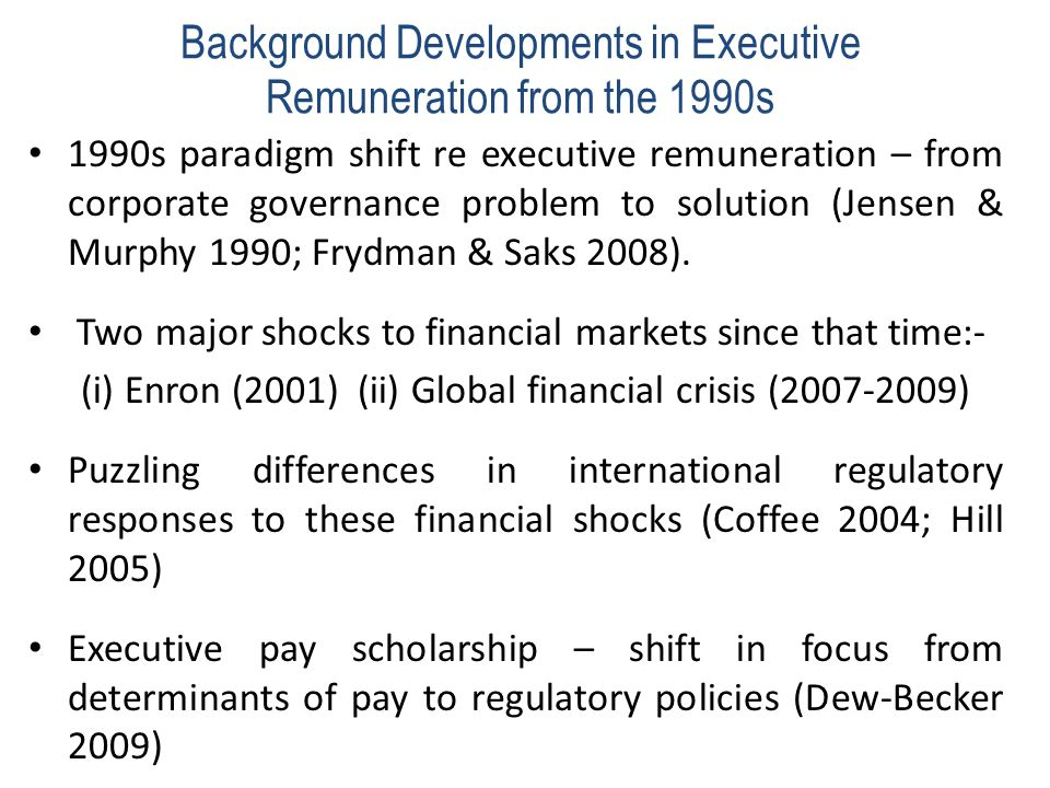 Background Developments in Executive Remuneration from the 1990s 1990s paradigm shift re executive remuneration – from corporate governance problem to solution (Jensen & Murphy 1990; Frydman & Saks 2008).