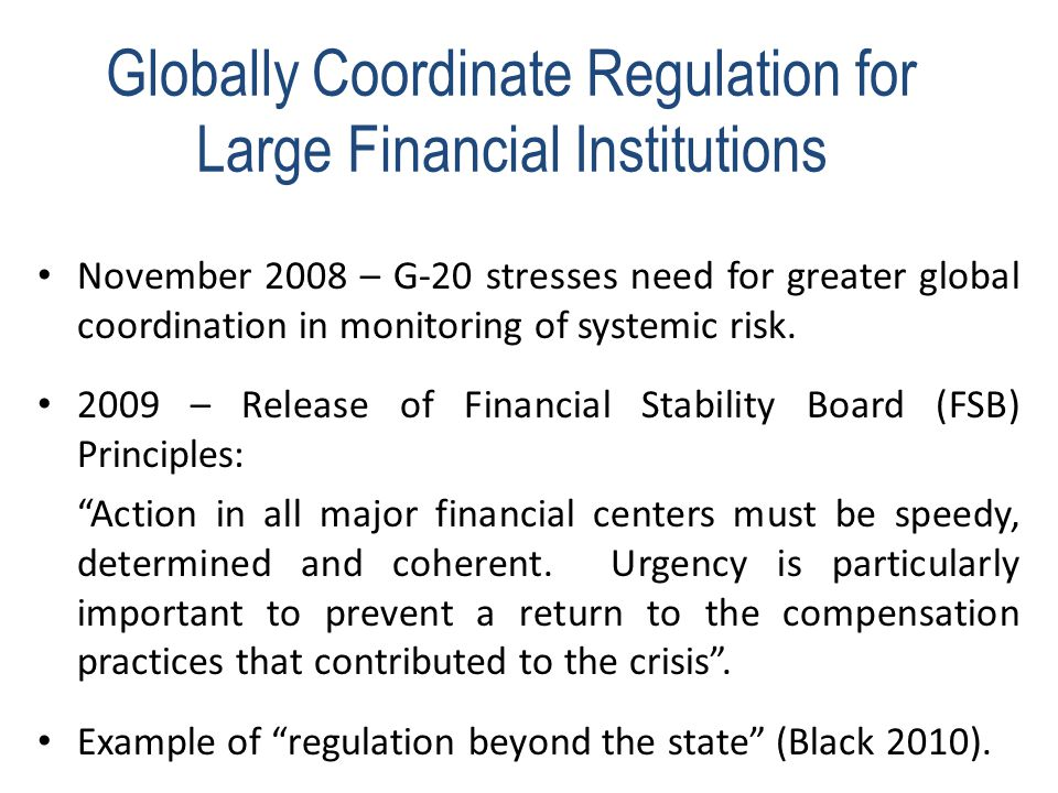 Globally Coordinate Regulation for Large Financial Institutions November 2008 – G-20 stresses need for greater global coordination in monitoring of systemic risk.