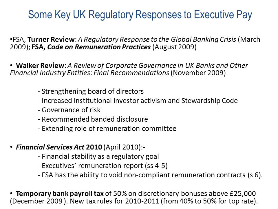 Some Key UK Regulatory Responses to Executive Pay FSA, Turner Review: A Regulatory Response to the Global Banking Crisis (March 2009); FSA, Code on Remuneration Practices (August 2009) Walker Review: A Review of Corporate Governance in UK Banks and Other Financial Industry Entities: Final Recommendations (November 2009) - Strengthening board of directors - Increased institutional investor activism and Stewardship Code - Governance of risk - Recommended banded disclosure - Extending role of remuneration committee Financial Services Act 2010 (April 2010):- - Financial stability as a regulatory goal - Executives' remuneration report (ss 4-5) - FSA has the ability to void non-compliant remuneration contracts (s 6).
