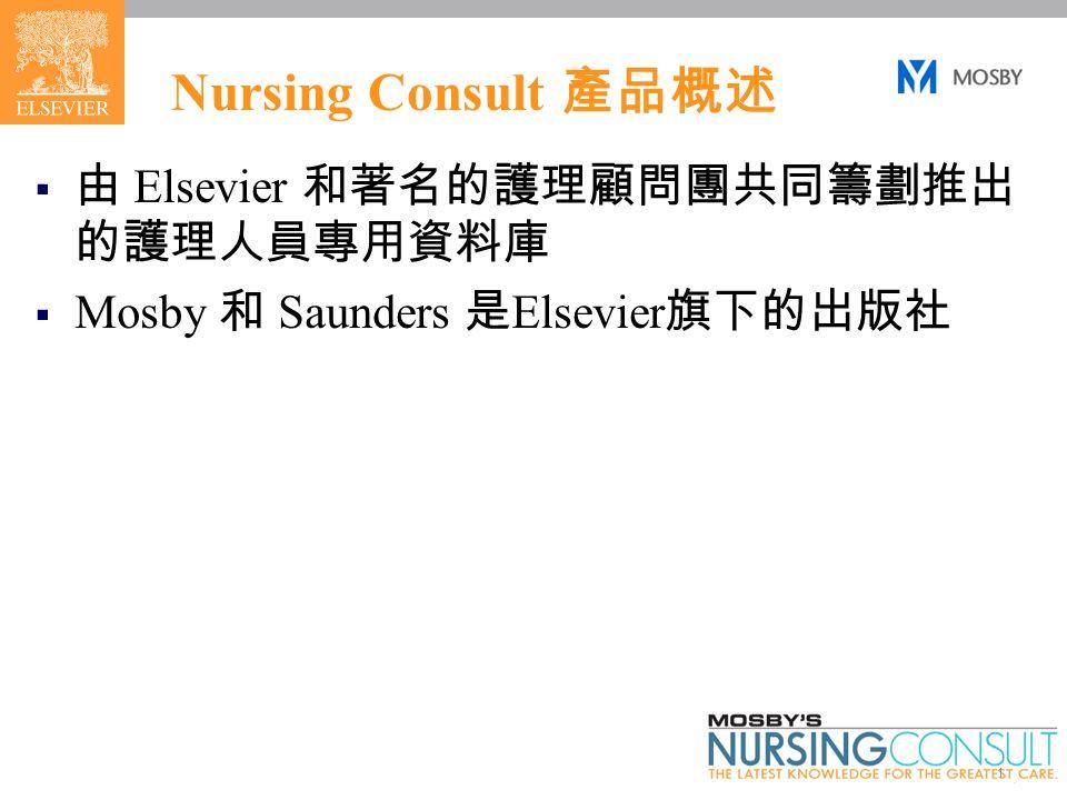 1 Nursing Consult 產品概述  由 Elsevier 和著名的護理顧問團共同籌劃推出 的護理人員專用資料庫  Mosby 和 Saunders 是 Elsevier 旗下的出版社