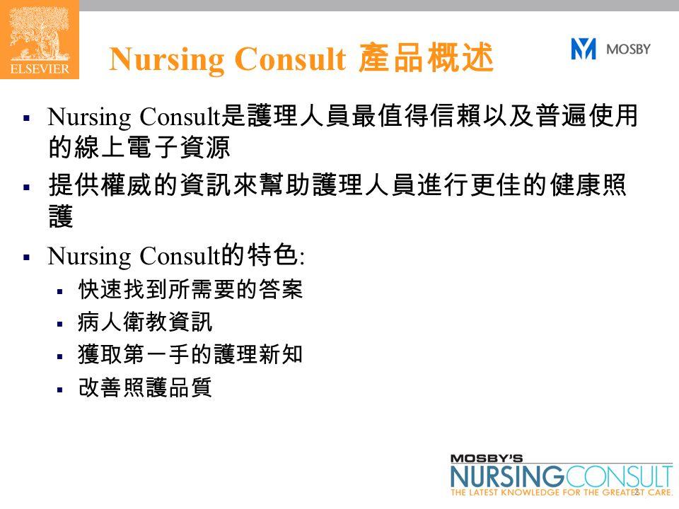 2 Nursing Consult 產品概述  Nursing Consult 是護理人員最值得信賴以及普遍使用 的線上電子資源  提供權威的資訊來幫助護理人員進行更佳的健康照 護  Nursing Consult 的特色 :  快速找到所需要的答案  病人衛教資訊  獲取第一手的護理新知  改善照護品質
