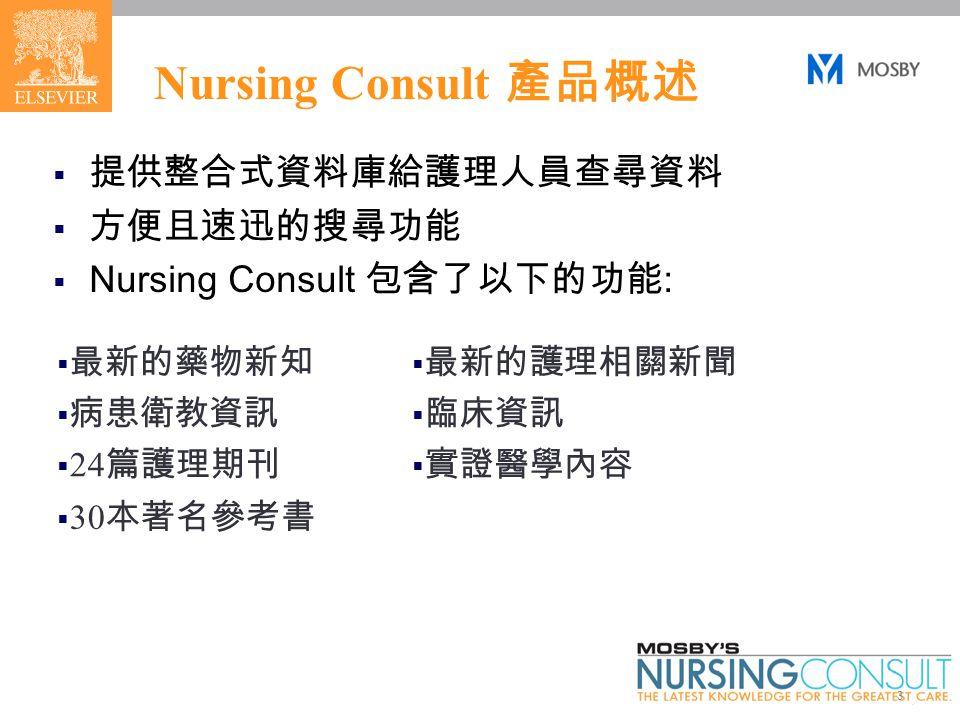 3 Nursing Consult 產品概述  提供整合式資料庫給護理人員查尋資料  方便且速迅的搜尋功能  Nursing Consult 包含了以下的功能 :  最新的藥物新知  最新的護理相關新聞  病患衛教資訊  臨床資訊  24 篇護理期刊  實證醫學內容  30 本著名參考書