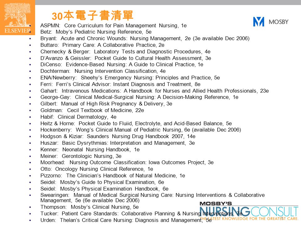 5 30 本電子書清單  ASPMN: Core Curriculum for Pain Management Nursing, 1e  Betz: Moby's Pediatric Nursing Reference, 5e  Bryant: Acute and Chronic Wounds: Nursing Management, 2e (3e available Dec 2006)  Buttaro: Primary Care: A Collaborative Practice, 2e  Chernecky & Berger: Laboratory Tests and Diagnostic Procedures, 4e  D'Avanzo & Geissler: Pocket Guide to Cultural Health Assessment, 3e  DiCenso: Evidence-Based Nursing: A Guide to Clinical Practice, 1e  Dochterman: Nursing Intervention Classification, 4e  ENA/Newberry: Sheehy's Emergency Nursing: Principles and Practice, 5e  Ferri: Ferri's Clinical Advisor: Instant Diagnosis and Treatment, 8e  Gahart: Intravenous Medications: A Handbook for Nurses and Allied Health Professionals, 23e  George-Gay: Clinical Medical-Surgical Nursing: A Decision-Making Reference, 1e  Gilbert: Manual of High Risk Pregnancy & Delivery, 3e  Goldman: Cecil Textbook of Medicine, 22e  Habif: Clinical Dermatology, 4e  Heitz & Horne: Pocket Guide to Fluiid, Electrolyte, and Acid-Based Balance, 5e  Hockenberry: Wong's Clinical Manual of Pediatric Nursing, 6e (available Dec 2006)  Hodgson & Kiziar: Saunders Nursing Drug Handbook 2007, 14e  Huszar: Basic Dysrythmias: Interpretation and Management, 3e  Kenner: Neonatal Nursing Handbook, 1e  Meiner: Gerontologic Nursing, 3e  Moorhead: Nursing Outcome Classification: Iowa Outcomes Project, 3e  Otto: Oncology Nursing Clinical Reference, 1e  Pizzorno: The Clinician's Handbook of Natural Medicine, 1e  Seidel: Mosby's Guide to Physical Examination, 6e  Seidel: Mosby's Physical Examination Handbook, 6e  Swearingen: Manual of Medical Surgical Nursing Care: Nursing Interventions & Collaborative Management, 5e (6e available Dec 2006)  Thompson: Mosby's Clinical Nursing, 5e  Tucker: Patient Care Standards: Collaborative Planning & Nursing Interventions, 7e  Urden: Thelan's Critical Care Nursing: Diagnosis and Management, 5e