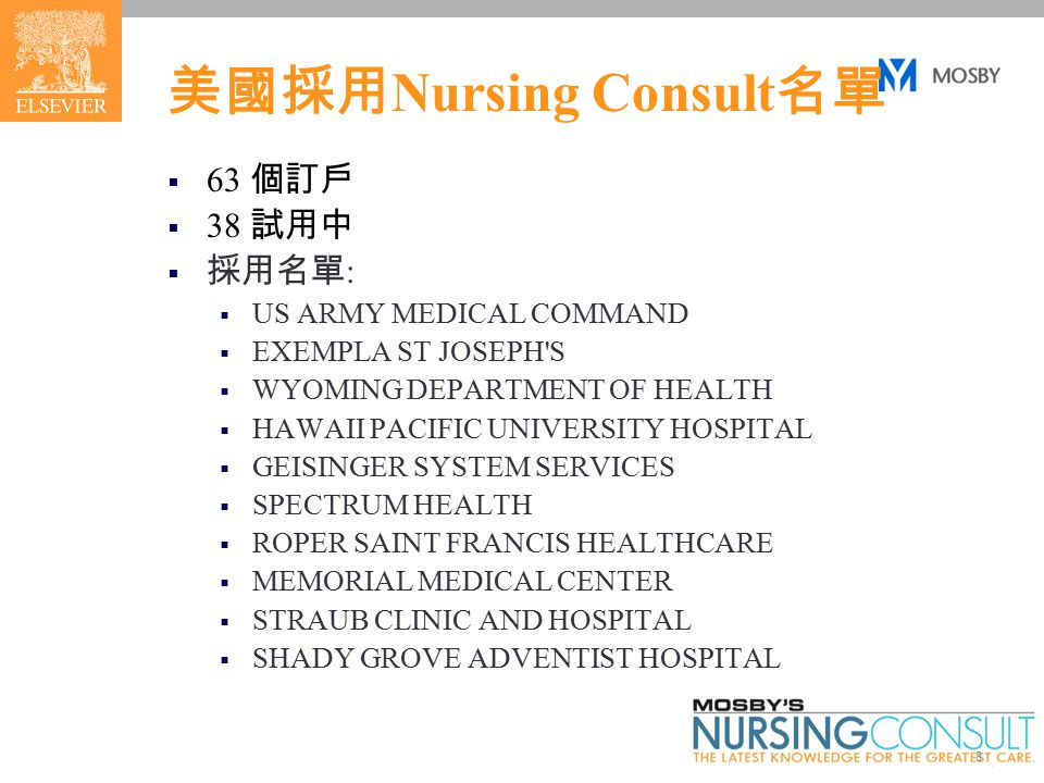 8 美國採用 Nursing Consult 名單  63 個訂戶  38 試用中  採用名單 :  US ARMY MEDICAL COMMAND  EXEMPLA ST JOSEPH S  WYOMING DEPARTMENT OF HEALTH  HAWAII PACIFIC UNIVERSITY HOSPITAL  GEISINGER SYSTEM SERVICES  SPECTRUM HEALTH  ROPER SAINT FRANCIS HEALTHCARE  MEMORIAL MEDICAL CENTER  STRAUB CLINIC AND HOSPITAL  SHADY GROVE ADVENTIST HOSPITAL
