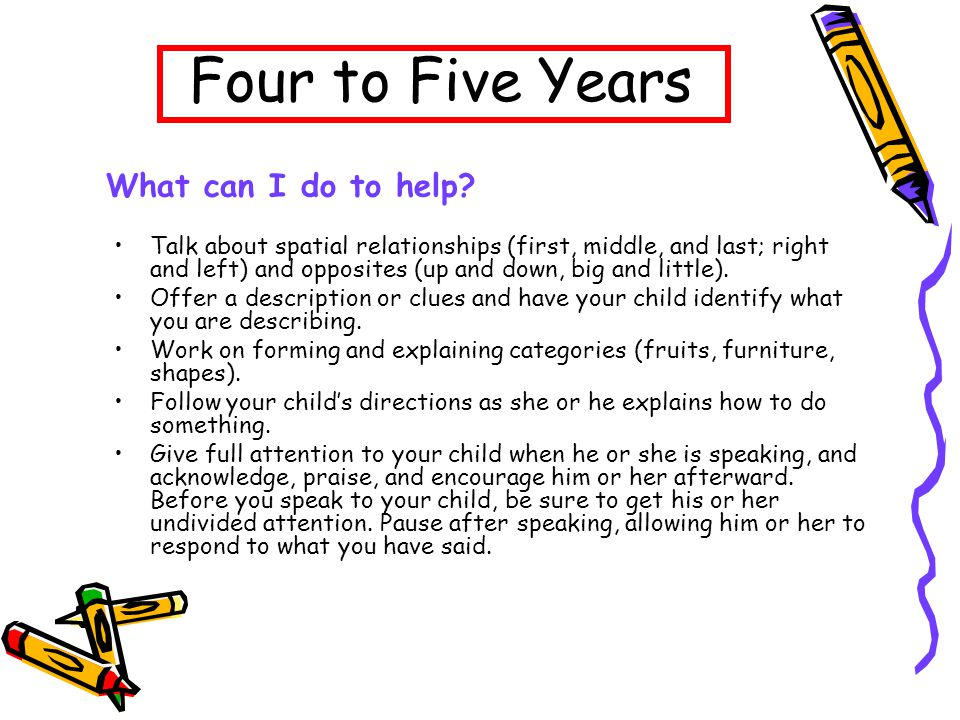 Four to Five Years Talk about spatial relationships (first, middle, and last; right and left) and opposites (up and down, big and little).