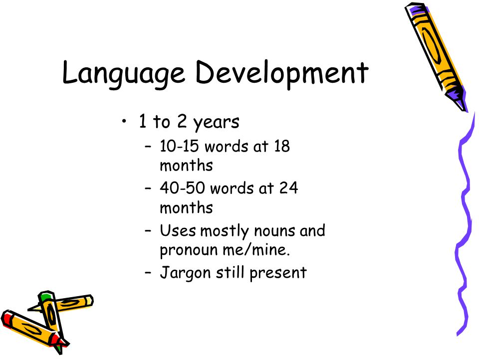 Language Development 1 to 2 years –10-15 words at 18 months –40-50 words at 24 months –Uses mostly nouns and pronoun me/mine.