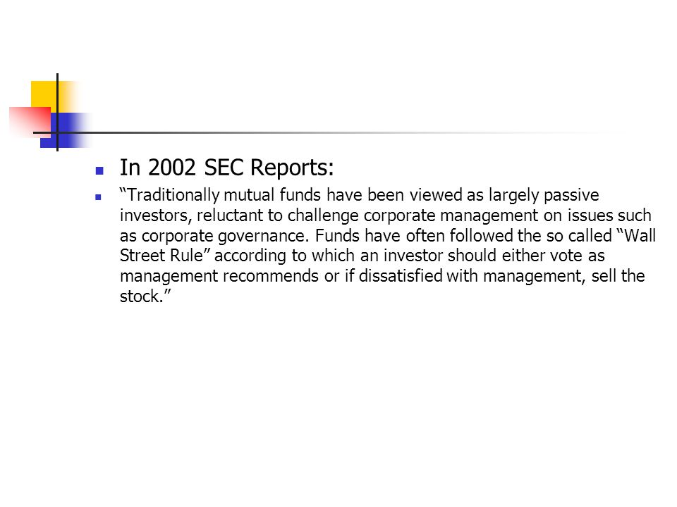 History of Mutual Funds Disclosure Policy In December 2000: SEC started to examine the proxy vote disclosure issue for mutual funds In September, 2002: SEC propose to consider requiring mutual funds to disclose their proxy voting policies and actual votes cast.