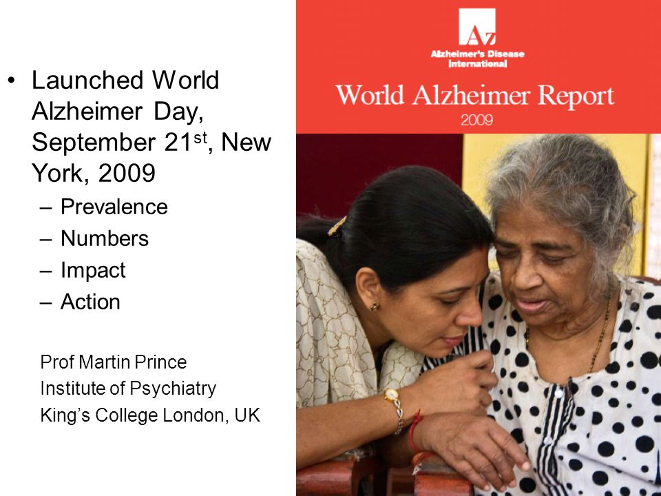 Launched World Alzheimer Day, September 21 st, New York, 2009 –Prevalence –Numbers –Impact –Action Prof Martin Prince Institute of Psychiatry King's C