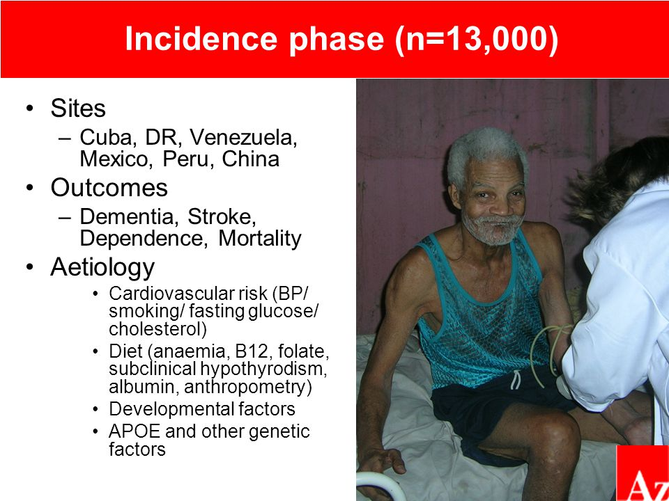 Incidence phase (n=13,000) Sites –Cuba, DR, Venezuela, Mexico, Peru, China Outcomes –Dementia, Stroke, Dependence, Mortality Aetiology Cardiovascular