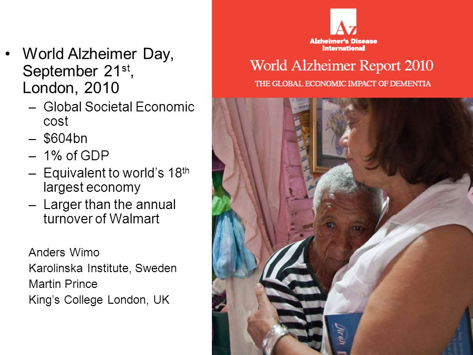 World Alzheimer Day, September 21 st, London, 2010 –Global Societal Economic cost –$604bn –1% of GDP –Equivalent to world's 18 th largest economy –Lar