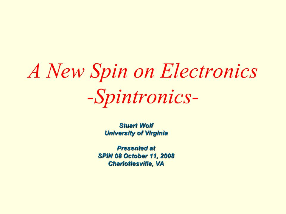 SPIN 08 October 11, 2008 Beyond Conventional Electronics: Spintronics Conventional Electronics Charge Based on number of charges and their energy Performance limited in speed and dissipation Spintronics Spin Based on direction of spin and spin coupling Capable of much higher speed at very low power