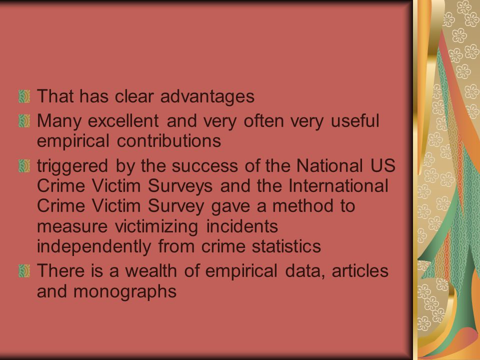 That has clear advantages Many excellent and very often very useful empirical contributions triggered by the success of the National US Crime Victim Surveys and the International Crime Victim Survey gave a method to measure victimizing incidents independently from crime statistics There is a wealth of empirical data, articles and monographs