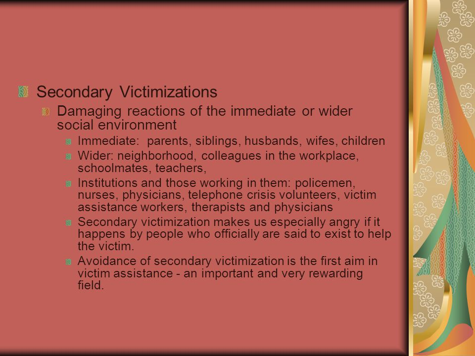 Secondary Victimizations Damaging reactions of the immediate or wider social environment Immediate: parents, siblings, husbands, wifes, children Wider: neighborhood, colleagues in the workplace, schoolmates, teachers, Institutions and those working in them: policemen, nurses, physicians, telephone crisis volunteers, victim assistance workers, therapists and physicians Secondary victimization makes us especially angry if it happens by people who officially are said to exist to help the victim.