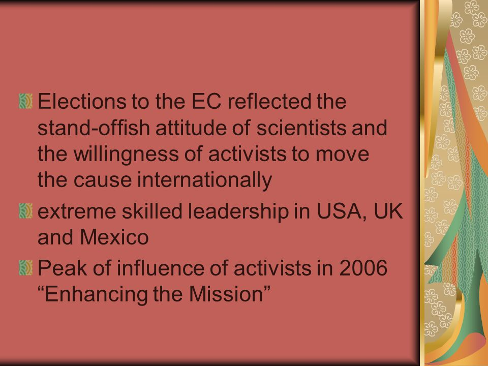 Elections to the EC reflected the stand-offish attitude of scientists and the willingness of activists to move the cause internationally extreme skilled leadership in USA, UK and Mexico Peak of influence of activists in 2006 Enhancing the Mission
