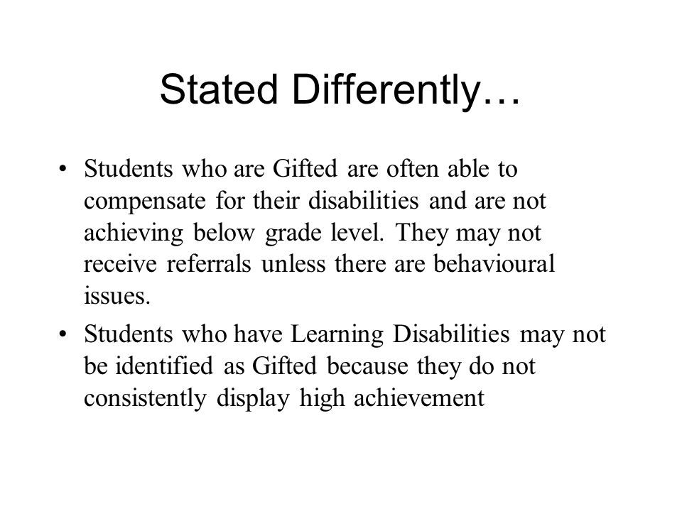 Stated Differently… Students who are Gifted are often able to compensate for their disabilities and are not achieving below grade level.