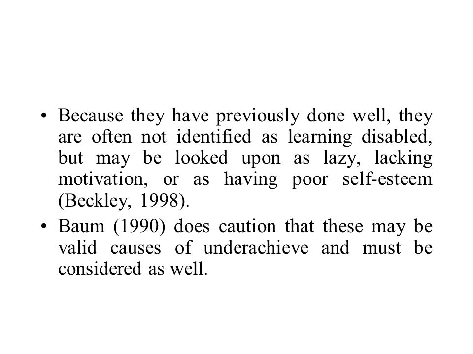 Because they have previously done well, they are often not identified as learning disabled, but may be looked upon as lazy, lacking motivation, or as having poor self-esteem (Beckley, 1998).