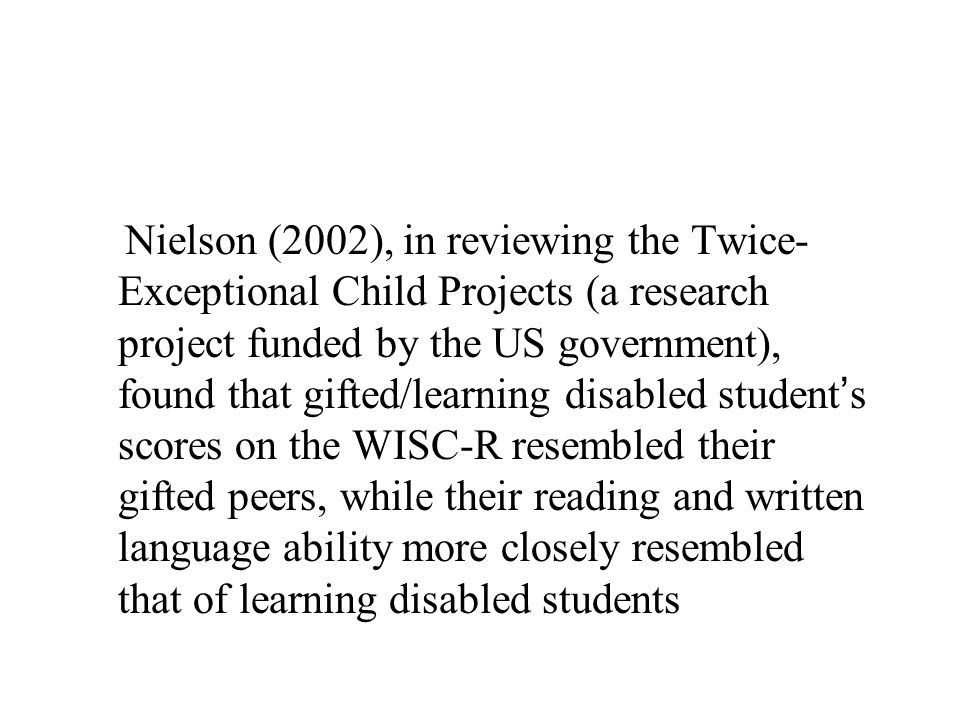 Nielson (2002), in reviewing the Twice- Exceptional Child Projects (a research project funded by the US government), found that gifted/learning disabled student ' s scores on the WISC-R resembled their gifted peers, while their reading and written language ability more closely resembled that of learning disabled students