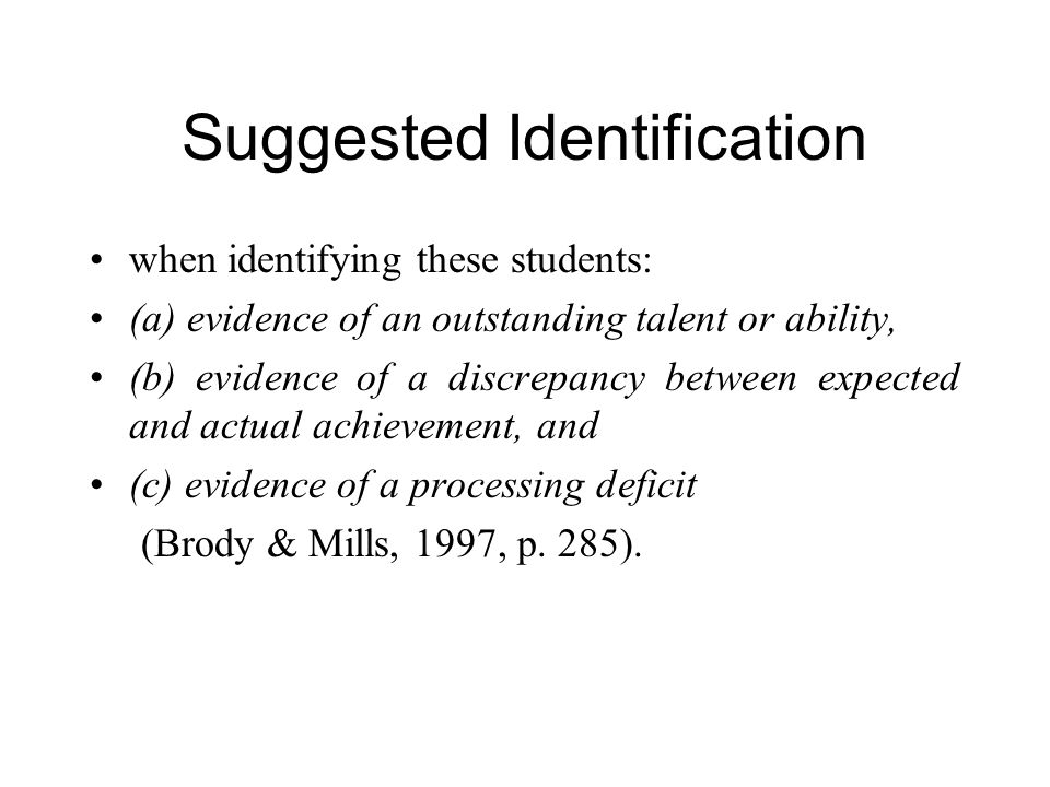 Suggested Identification when identifying these students: (a) evidence of an outstanding talent or ability, (b) evidence of a discrepancy between expected and actual achievement, and (c) evidence of a processing deficit (Brody & Mills, 1997, p.