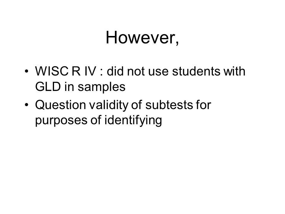 However, WISC R IV : did not use students with GLD in samples Question validity of subtests for purposes of identifying