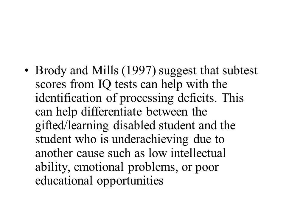 Brody and Mills (1997) suggest that subtest scores from IQ tests can help with the identification of processing deficits.