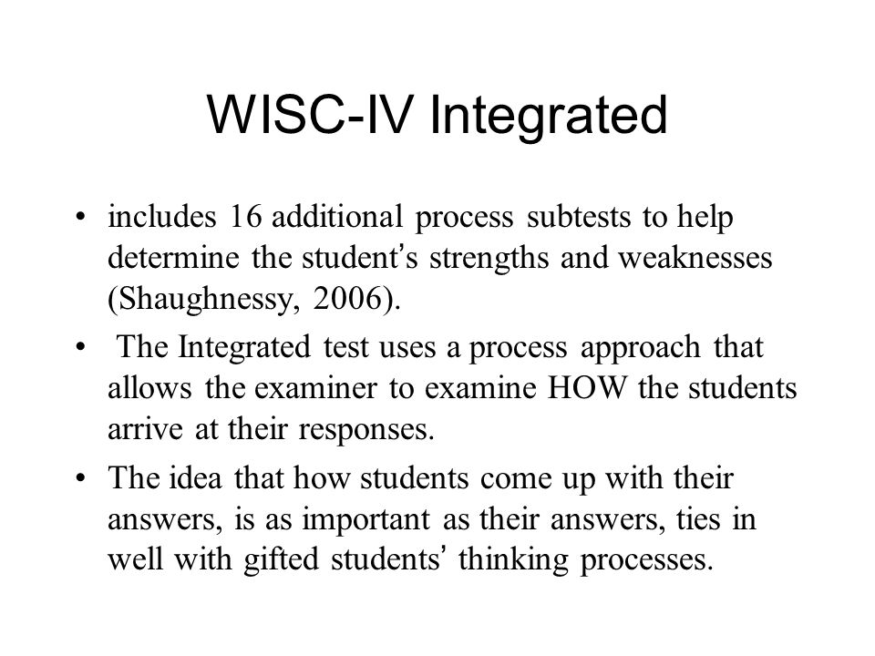 WISC-IV Integrated includes 16 additional process subtests to help determine the student ' s strengths and weaknesses (Shaughnessy, 2006).