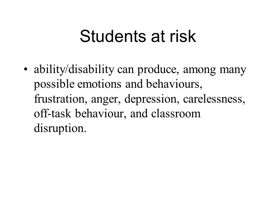 Students at risk ability/disability can produce, among many possible emotions and behaviours, frustration, anger, depression, carelessness, off-task behaviour, and classroom disruption.