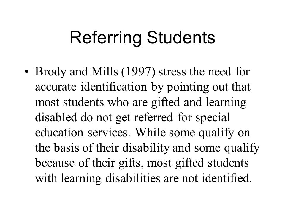 Referring Students Brody and Mills (1997) stress the need for accurate identification by pointing out that most students who are gifted and learning disabled do not get referred for special education services.