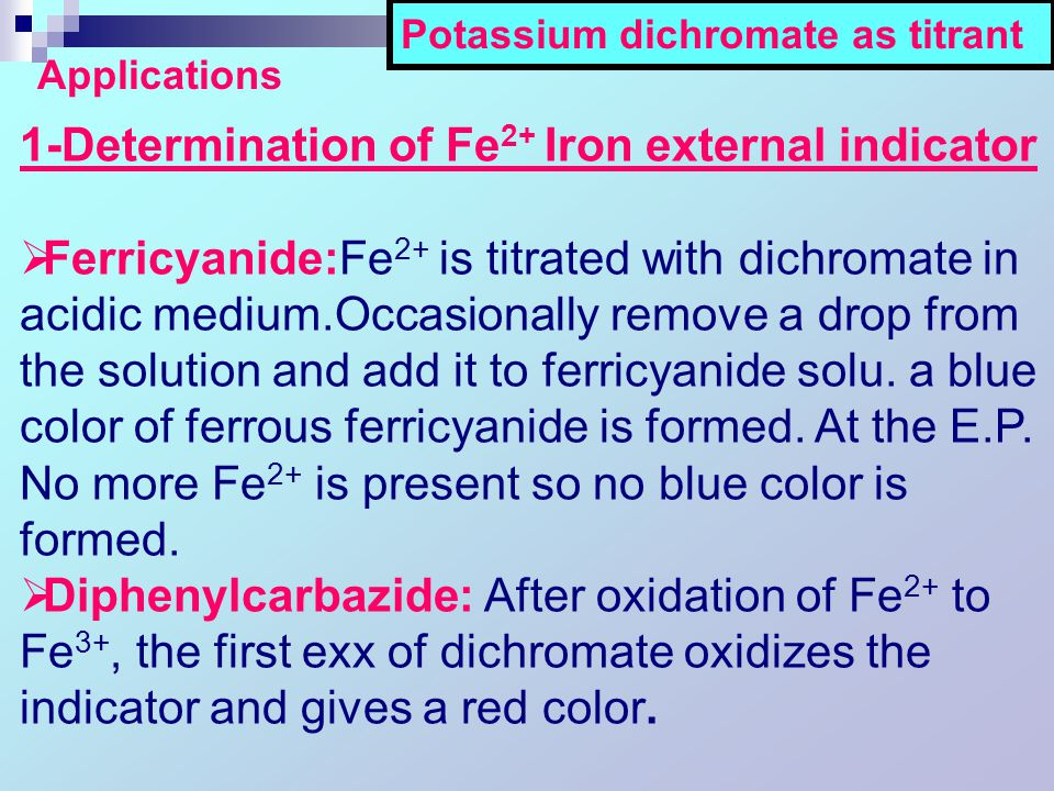 Potassium dichromate as titrant Applications 1-Determination of Fe 2+ Iron external indicator  Ferricyanide:Fe 2+ is titrated with dichromate in acidic medium.Occasionally remove a drop from the solution and add it to ferricyanide solu.