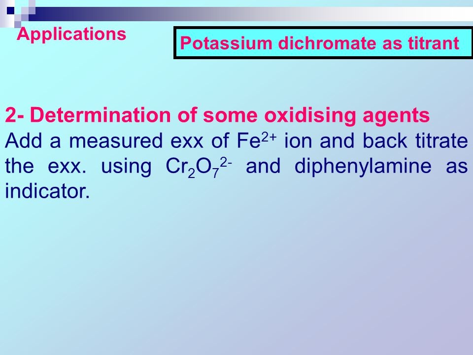 2- Determination of some oxidising agents Add a measured exx of Fe 2+ ion and back titrate the exx.